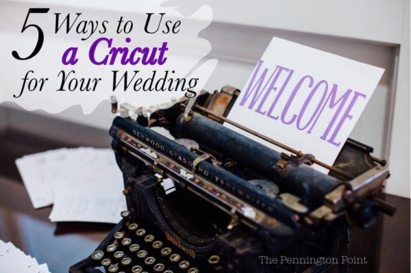 5 Ways to Use a Cricut for a Wedding (or any party really)